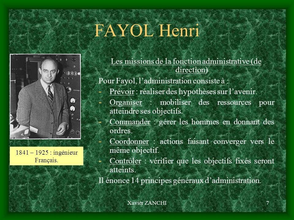 Xavier ZANCHI7 FAYOL Henri Les missions de la fonction administrative (de direction) Pour Fayol, ladministration consiste à : - Prévoir : réaliser des