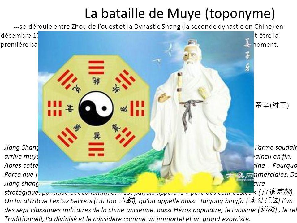 VS La bataille de Muye (toponyme) --- se déroule entre Zhou de louest et la Dynastie Shang (la seconde dynastie en Chine) en décembre 1018 avant Jésus
