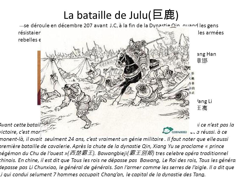 VS La bataille de Julu( ) --- se déroule en décembre 207 avant J.C, à la fin de la Dynastie Qin, quand les gens résistaient aux Qin. Xiang Yu est un c