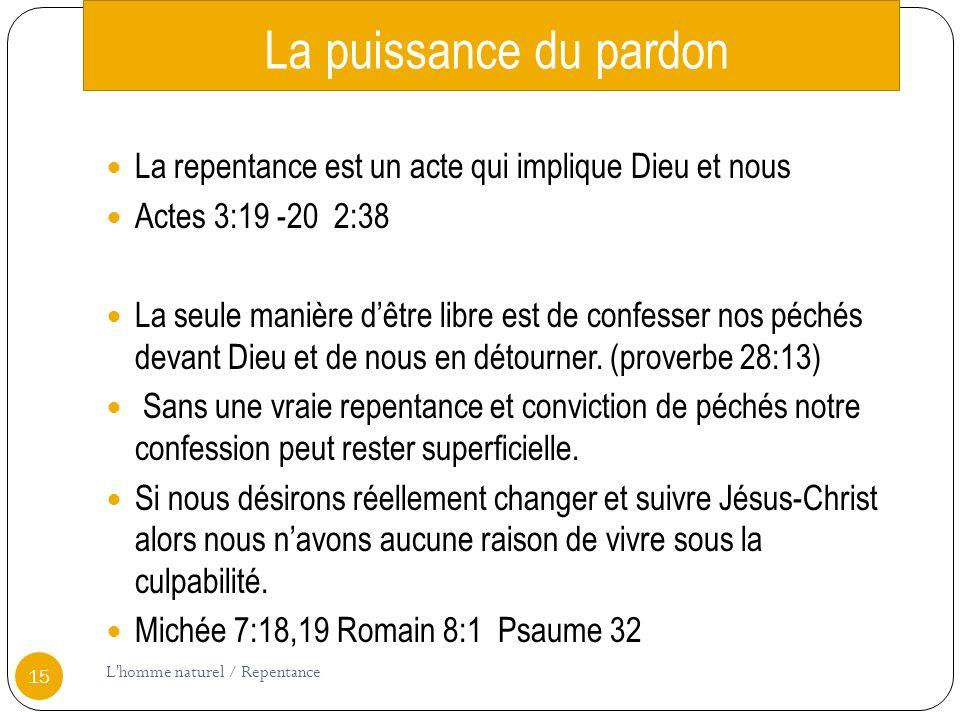 La puissance du pardon La repentance est un acte qui implique Dieu et nous Actes 3:19 -20 2:38 La seule manière dêtre libre est de confesser nos péchés devant Dieu et de nous en détourner.