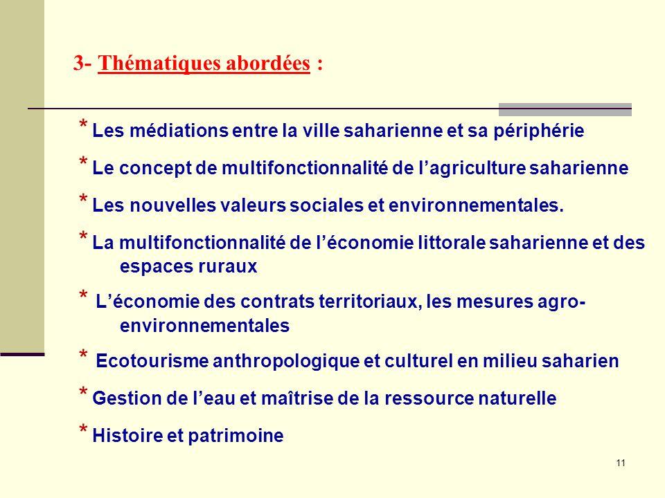 3- Thématiques abordées : * Les médiations entre la ville saharienne et sa périphérie * Le concept de multifonctionnalité de lagriculture saharienne * Les nouvelles valeurs sociales et environnementales.