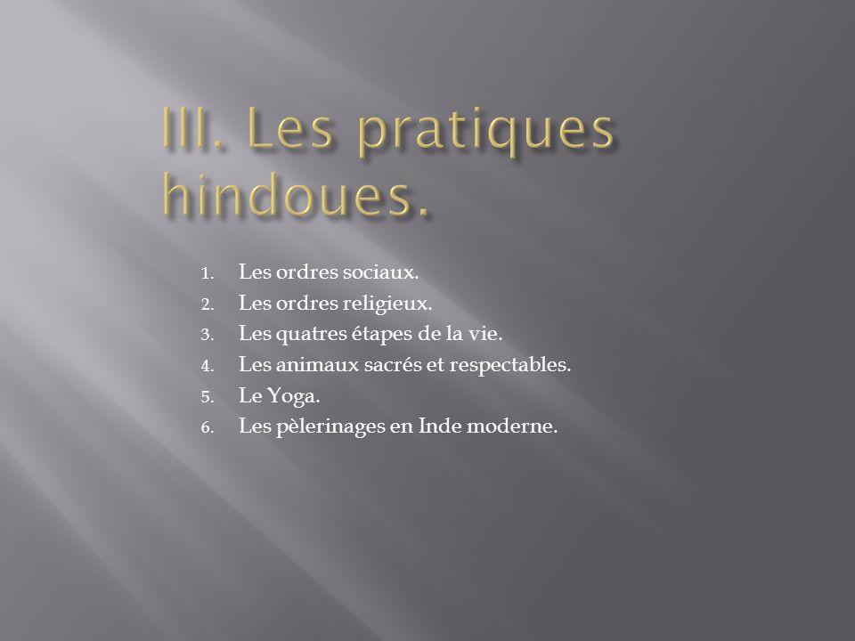 1. Les ordres sociaux. 2. Les ordres religieux. 3. Les quatres étapes de la vie. 4. Les animaux sacrés et respectables. 5. Le Yoga. 6. Les pèlerinages