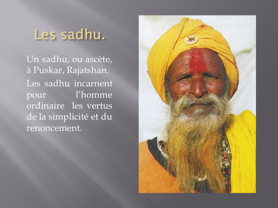 Les sadhu. Un sadhu, ou ascète, à Puskar, Rajatshan. Les sadhu incarnent pour lhomme ordinaire les vertus de la simplicité et du renoncement.