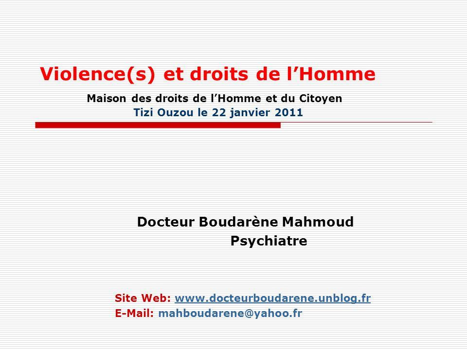 Violence(s) et droits de lHomme Maison des droits de lHomme et du Citoyen Tizi Ouzou le 22 janvier 2011 Docteur Boudarène Mahmoud Psychiatre Site Web: www.docteurboudarene.unblog.frwww.docteurboudarene.unblog.fr E-Mail: mahboudarene@yahoo.fr