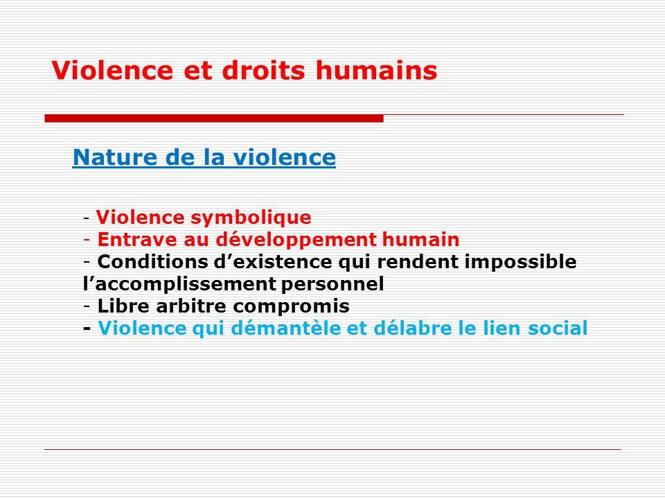 Violence et droits humains - Violence symbolique - Entrave au développement humain - Conditions dexistence qui rendent impossible laccomplissement personnel - Libre arbitre compromis - Violence qui démantèle et délabre le lien social Nature de la violence