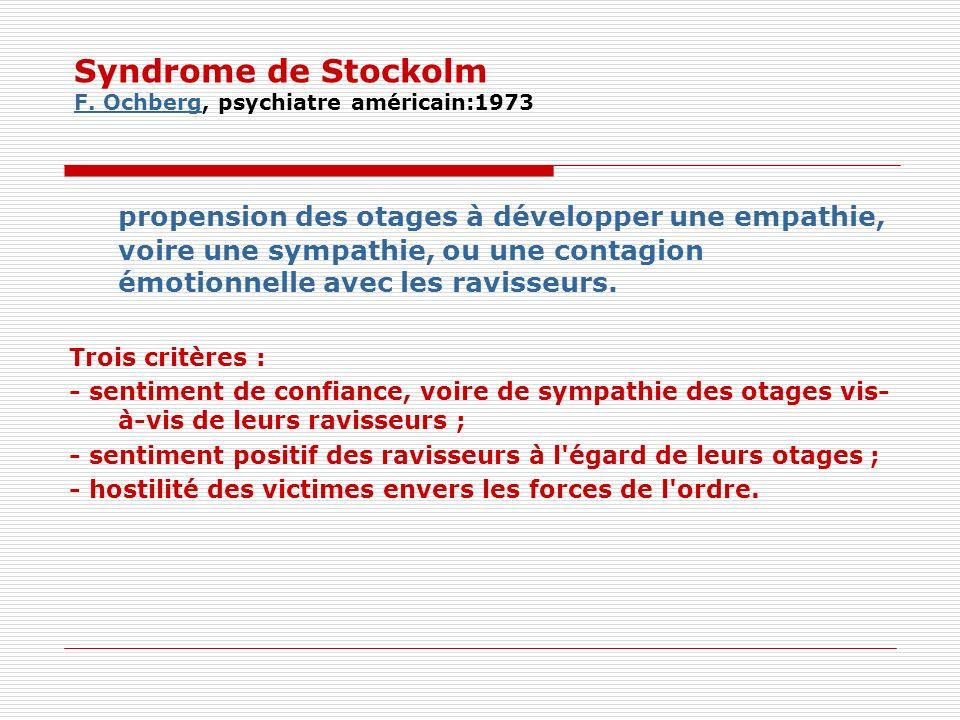 Syndrome de Stockolm F.Ochberg, psychiatre américain:1973 F.