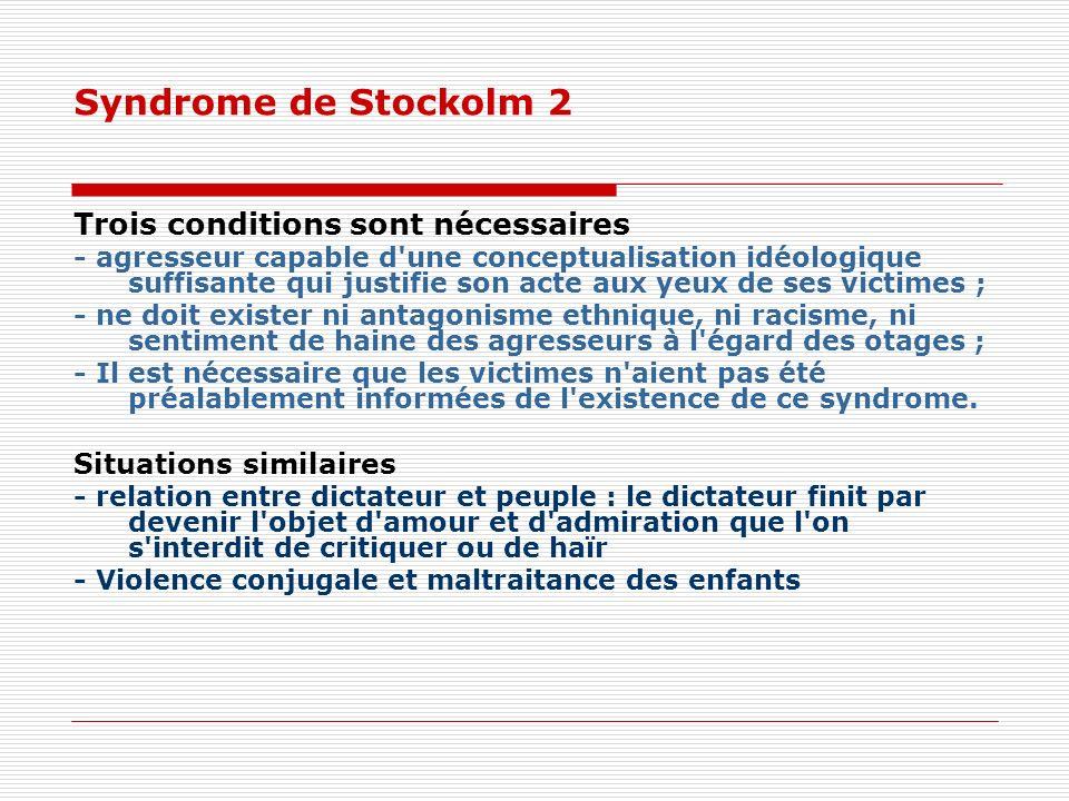Syndrome de Stockolm 2 Trois conditions sont nécessaires - agresseur capable d une conceptualisation idéologique suffisante qui justifie son acte aux yeux de ses victimes ; - ne doit exister ni antagonisme ethnique, ni racisme, ni sentiment de haine des agresseurs à l égard des otages ; - Il est nécessaire que les victimes n aient pas été préalablement informées de l existence de ce syndrome.