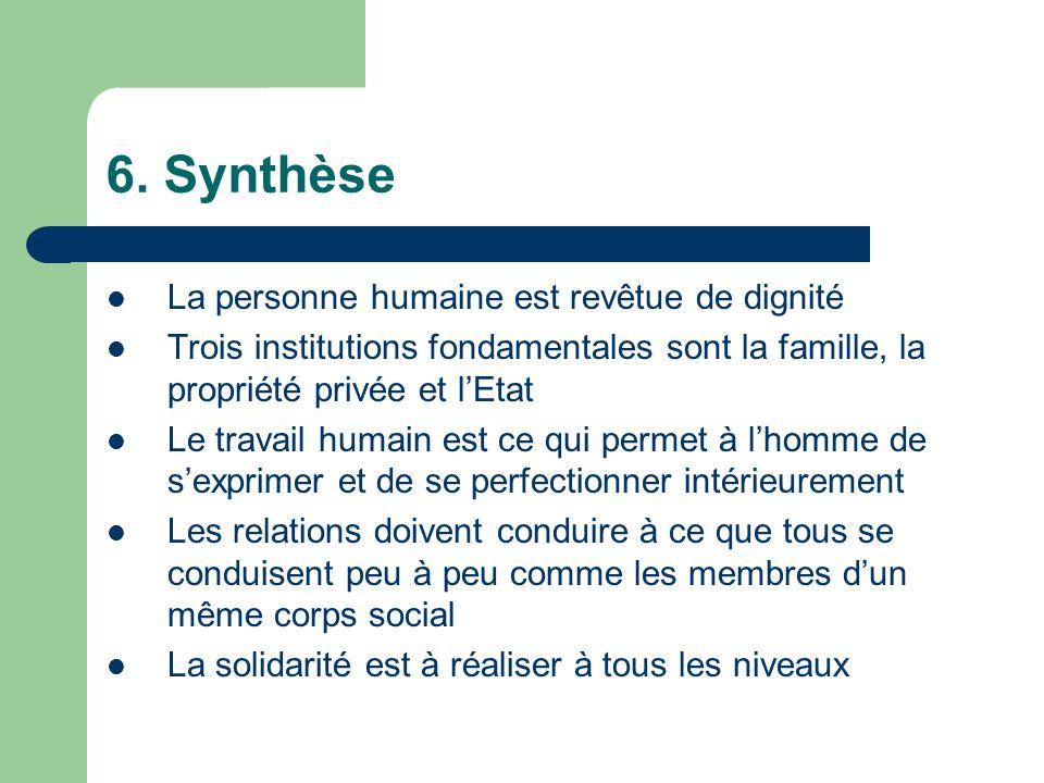 6. Synthèse La personne humaine est revêtue de dignité Trois institutions fondamentales sont la famille, la propriété privée et lEtat Le travail humai