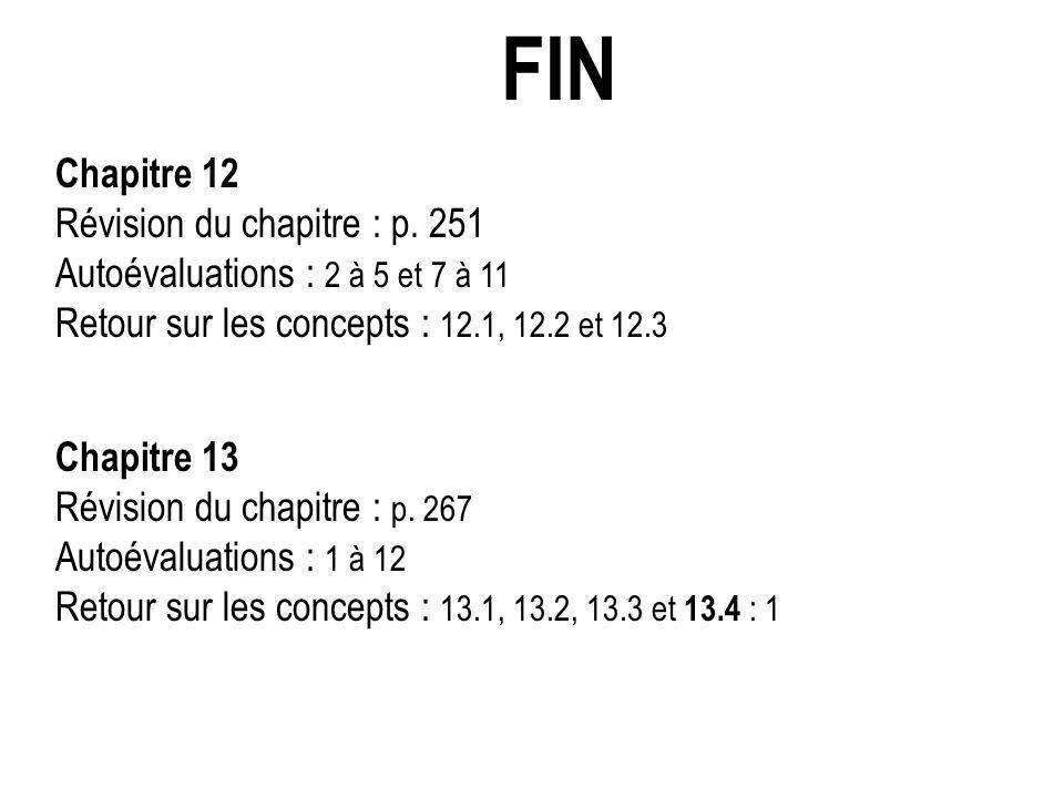 FIN Chapitre 12 Révision du chapitre : p. 251 Autoévaluations : 2 à 5 et 7 à 11 Retour sur les concepts : 12.1, 12.2 et 12.3 Chapitre 13 Révision du c