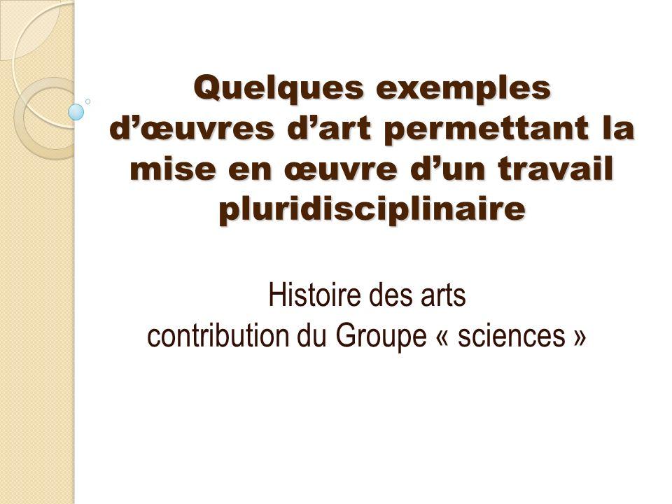 * Quelques exemples dœuvres dart permettant la mise en œuvre dun travail pluridisciplinaire Histoire des arts contribution du Groupe « sciences »