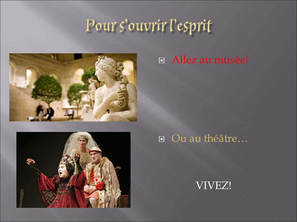 Allez au musée! Ou au théâtre… VIVEZ!