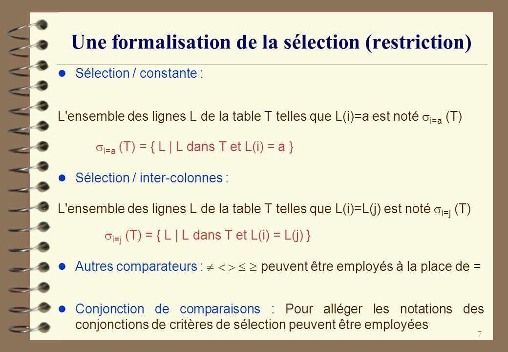 7 Une formalisation de la sélection (restriction) l Sélection / constante : L'ensemble des lignes L de la table T telles que L(i)=a est noté i=a (T) i