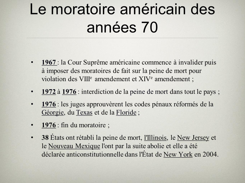 Le moratoire américain des années 70 1967 : la Cour Suprême américaine commence à invalider puis à imposer des moratoires de fait sur la peine de mort pour violation des VIII e amendement et XIV e amendement ; 1972 à 1976 : interdiction de la peine de mort dans tout le pays ; 1976 : les juges approuvèrent les codes pénaux réformés de la Géorgie, du Texas et de la Floride ; 1976 : fin du moratoire ; 38 États ont rétabli la peine de mort, l Illinois, le New Jersey et le Nouveau Mexique l ont par la suite abolie et elle a été déclarée anticonstitutionnelle dans l État de New York en 2004.