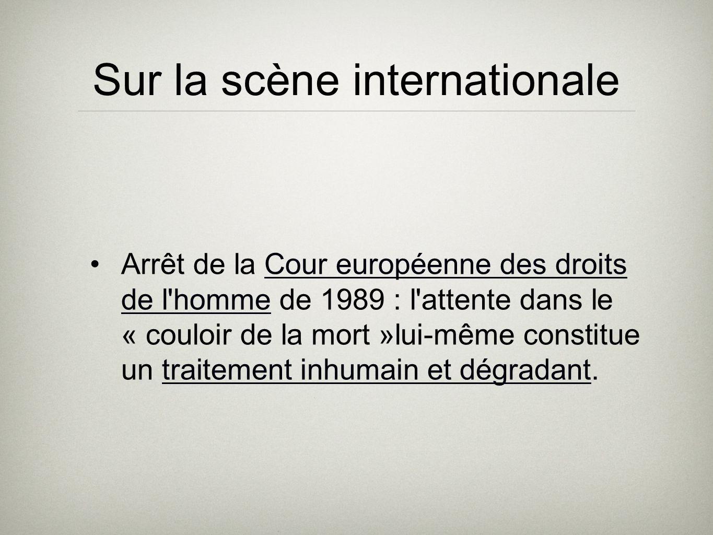 Sur la scène internationale Arrêt de la Cour européenne des droits de l homme de 1989 : l attente dans le « couloir de la mort »lui-même constitue un traitement inhumain et dégradant.