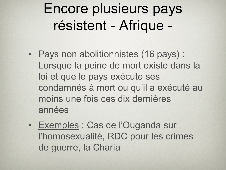 Encore plusieurs pays résistent - Afrique - Pays non abolitionnistes (16 pays) : Lorsque la peine de mort existe dans la loi et que le pays exécute ses condamnés à mort ou quil a exécuté au moins une fois ces dix dernières années Exemples : Cas de lOuganda sur lhomosexualité, RDC pour les crimes de guerre, la Charia