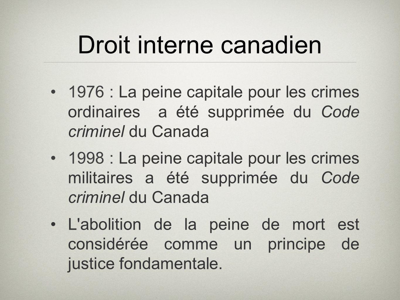 Droit interne canadien 1976 : La peine capitale pour les crimes ordinaires a été supprimée du Code criminel du Canada 1998 : La peine capitale pour les crimes militaires a été supprimée du Code criminel du Canada L abolition de la peine de mort est considérée comme un principe de justice fondamentale.