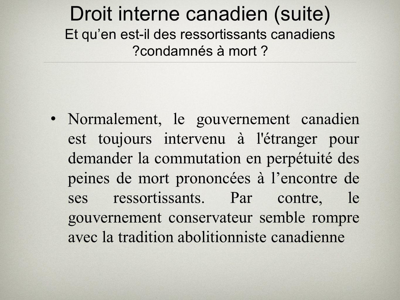 Droit interne canadien (suite) Et quen est-il des ressortissants canadiens ?condamnés à mort ? Normalement, le gouvernement canadien est toujours inte