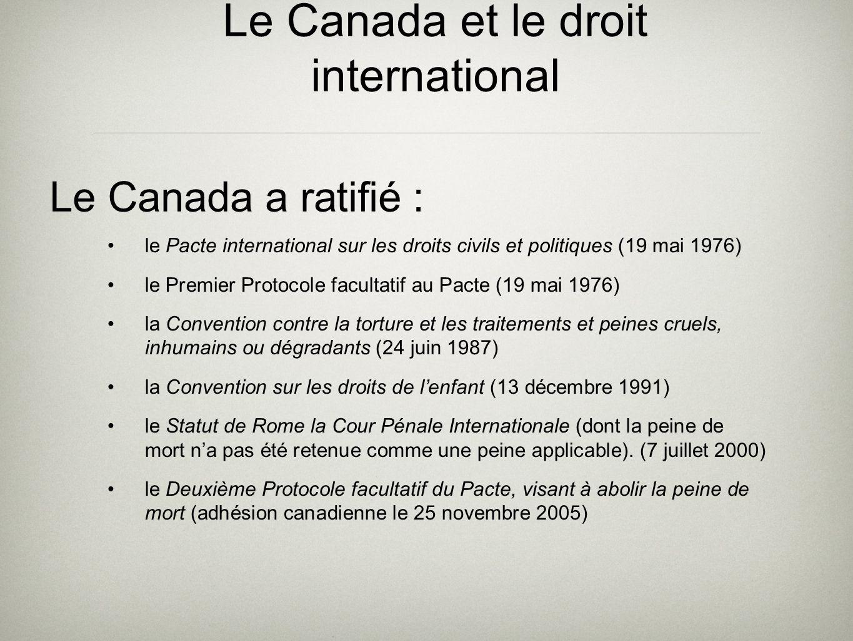 Le Canada et le droit international le Pacte international sur les droits civils et politiques (19 mai 1976) le Premier Protocole facultatif au Pacte (19 mai 1976) la Convention contre la torture et les traitements et peines cruels, inhumains ou dégradants (24 juin 1987) la Convention sur les droits de lenfant (13 décembre 1991) le Statut de Rome la Cour Pénale Internationale (dont la peine de mort na pas été retenue comme une peine applicable).