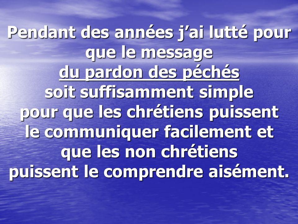 Pendant des années jai lutté pour que le message du pardon des péchés soit suffisamment simple pour que les chrétiens puissent le communiquer facileme