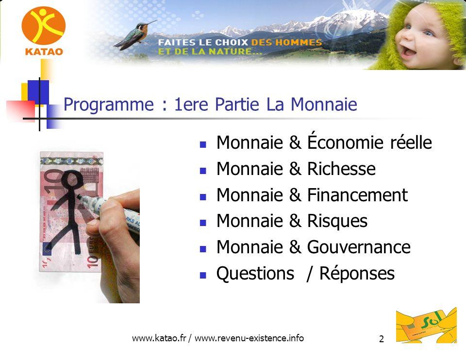 www.katao.fr / www.revenu-existence.info 2 Programme : 1ere Partie La Monnaie Monnaie & Économie réelle Monnaie & Richesse Monnaie & Financement Monnaie & Risques Monnaie & Gouvernance Questions / Réponses