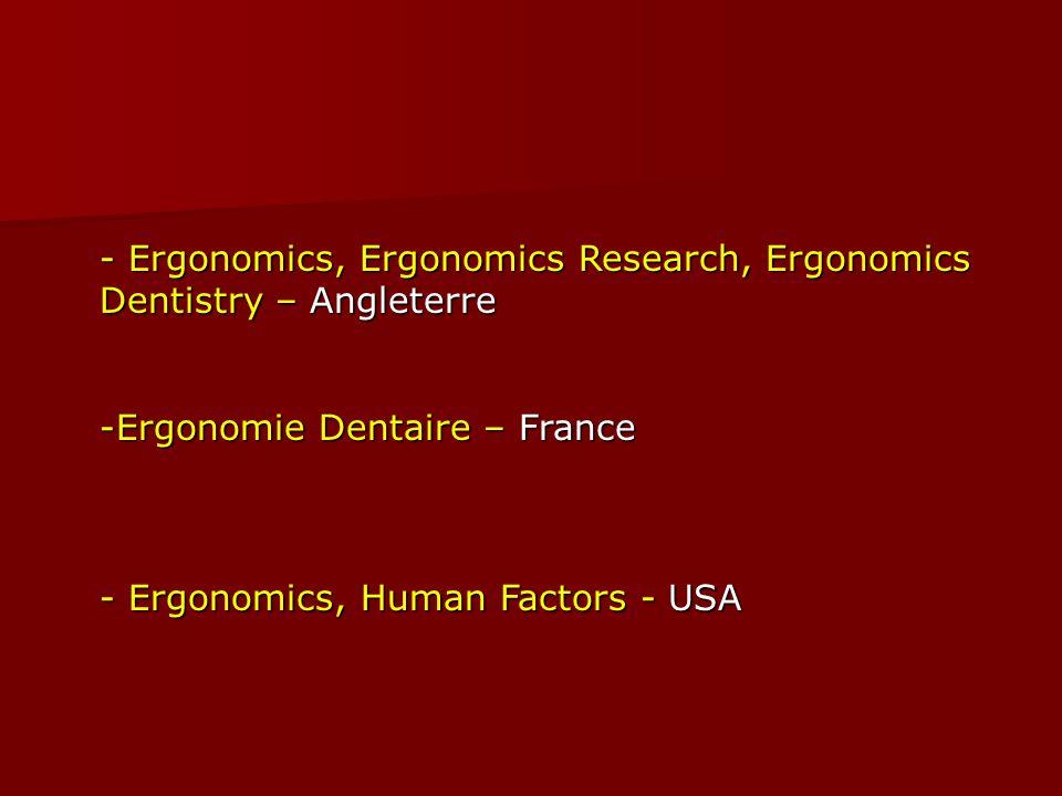 - Ergonomics, Ergonomics Research, Ergonomics Dentistry – Angleterre -Ergonomie Dentaire – France - Ergonomics, Human Factors - USA
