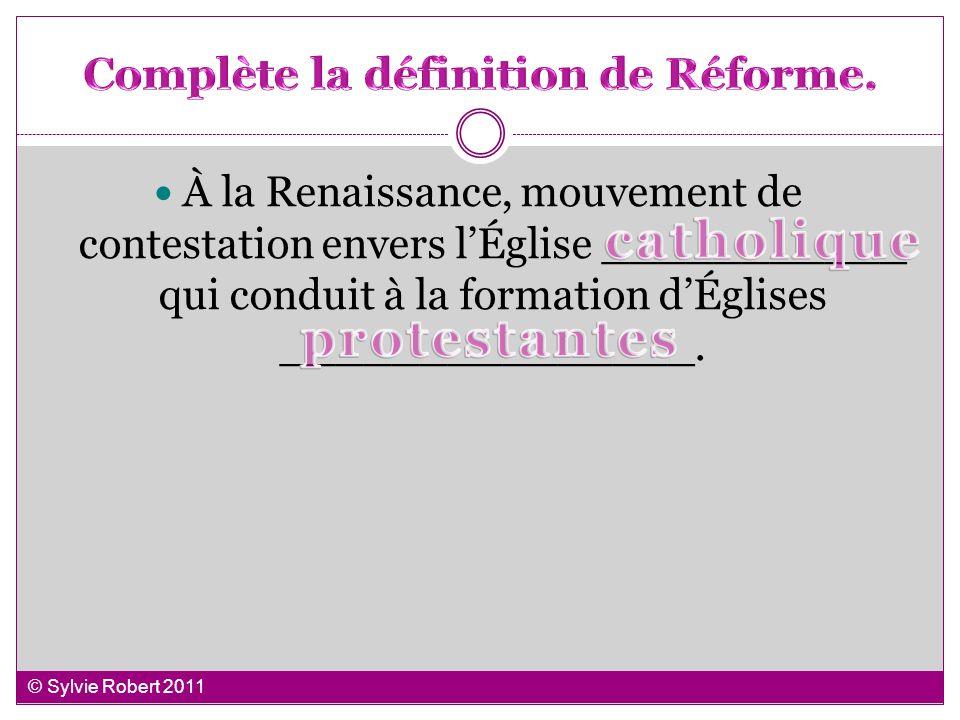 À la Renaissance, mouvement de contestation envers lÉglise ___________ qui conduit à la formation dÉglises _______________. © Sylvie Robert 2011