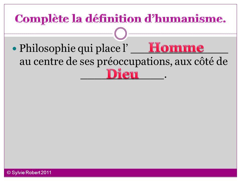 Philosophie qui place l ______________ au centre de ses préoccupations, aux côté de ____________. © Sylvie Robert 2011