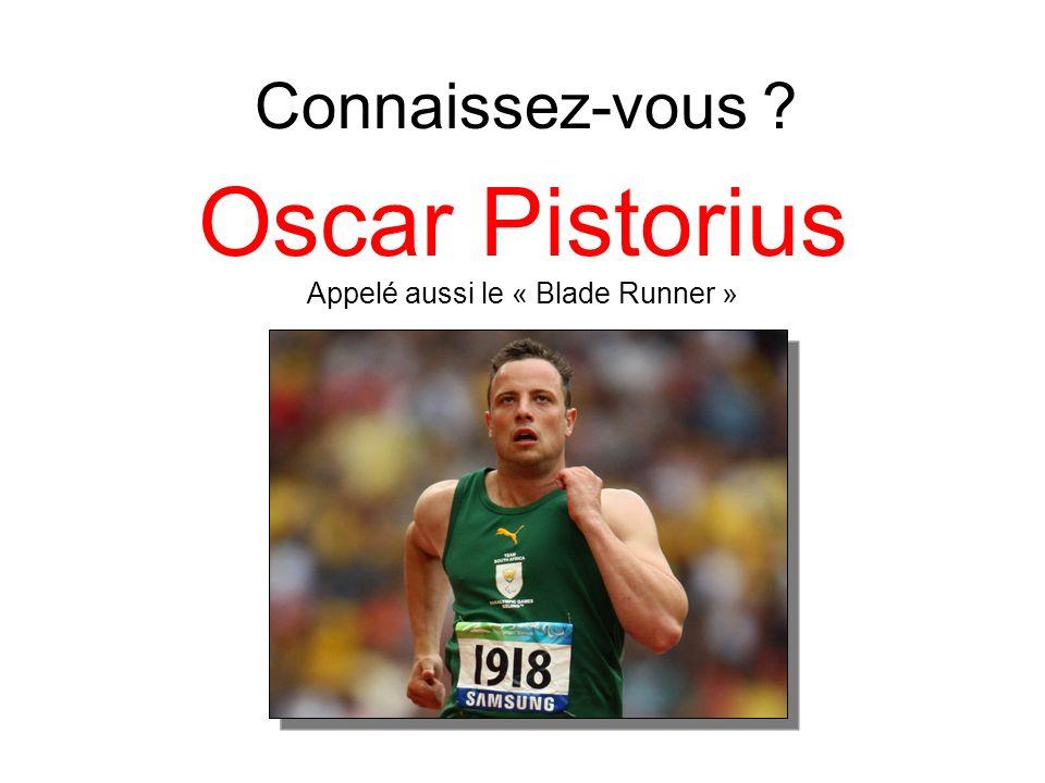 Oscar Pistorius Appelé aussi le « Blade Runner » Connaissez-vous ?