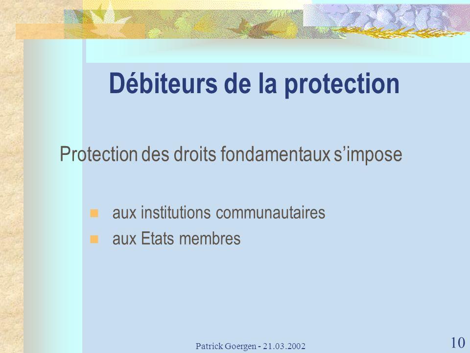 Patrick Goergen - 21.03.2002 10 Débiteurs de la protection Protection des droits fondamentaux simpose aux institutions communautaires aux Etats membre