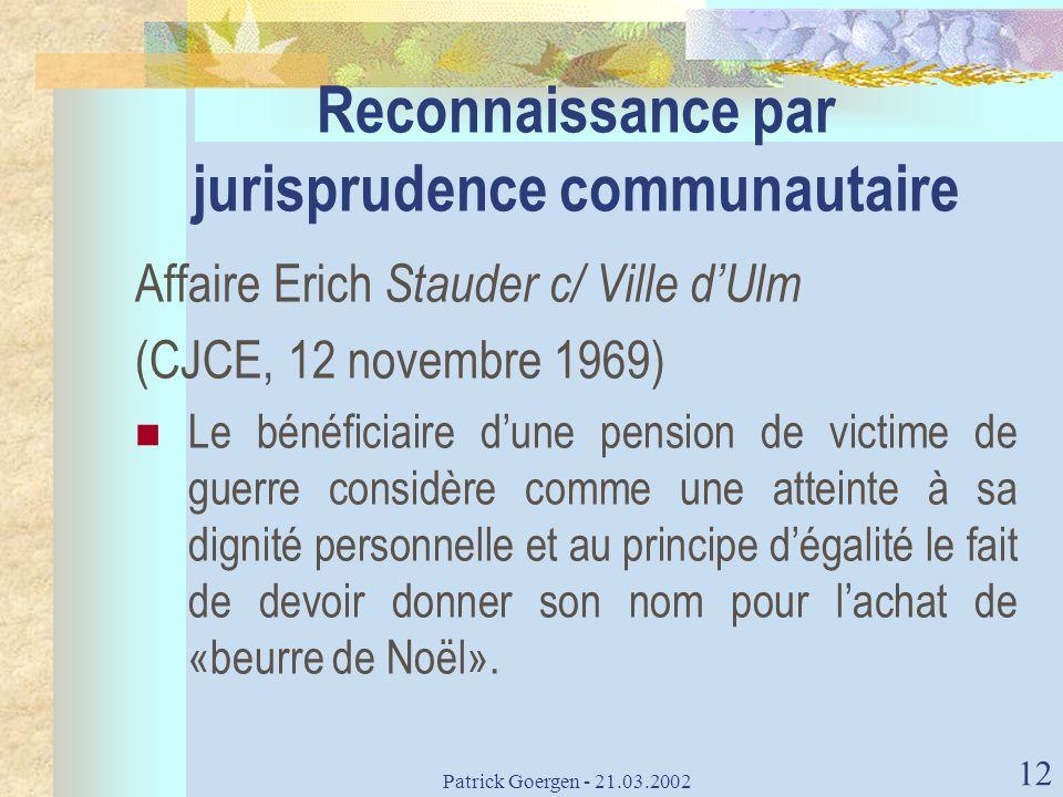 Patrick Goergen - 21.03.2002 12 Reconnaissance par jurisprudence communautaire Affaire Erich Stauder c/ Ville dUlm (CJCE, 12 novembre 1969) Le bénéfic