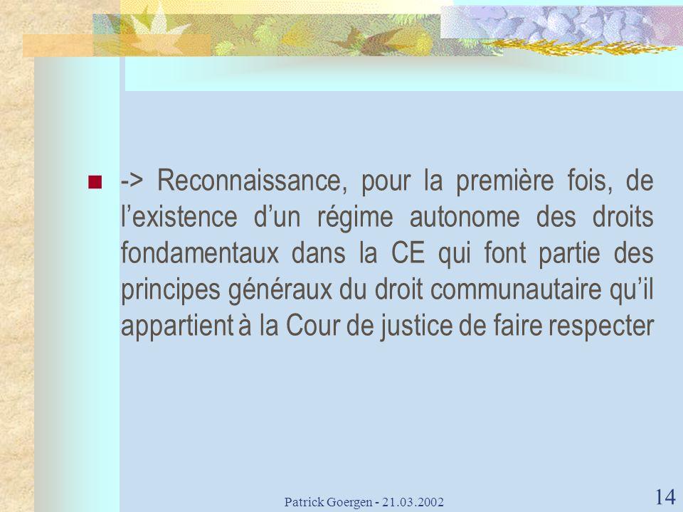 Patrick Goergen - 21.03.2002 14 -> Reconnaissance, pour la première fois, de lexistence dun régime autonome des droits fondamentaux dans la CE qui fon