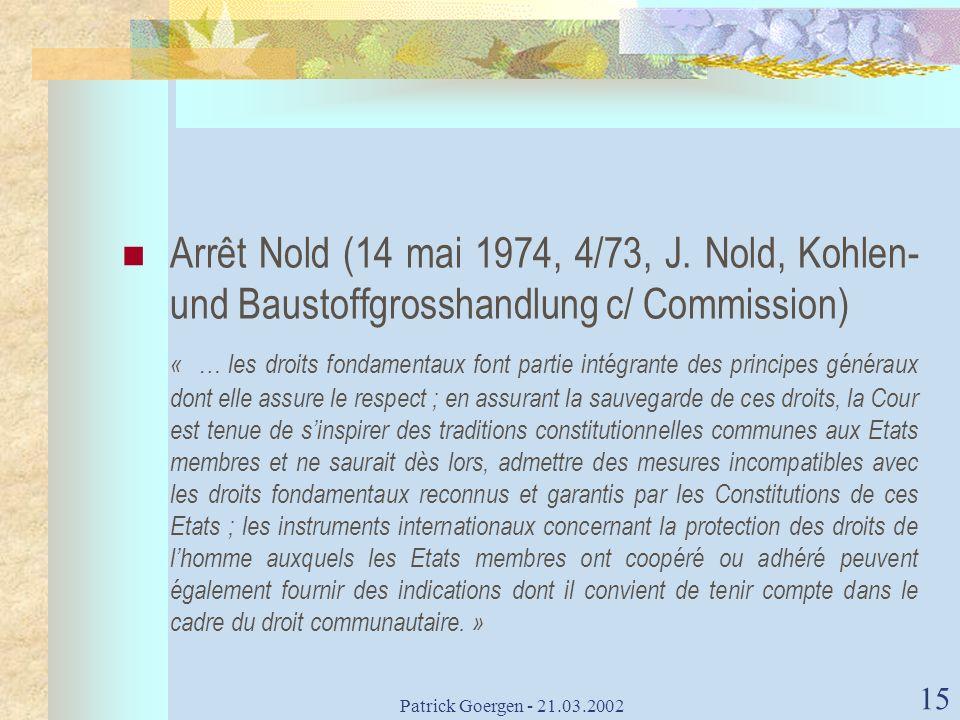 Patrick Goergen - 21.03.2002 15 Arrêt Nold (14 mai 1974, 4/73, J. Nold, Kohlen- und Baustoffgrosshandlung c/ Commission) « … les droits fondamentaux f