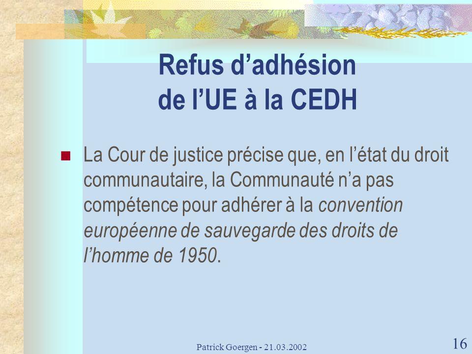 Patrick Goergen - 21.03.2002 16 Refus dadhésion de lUE à la CEDH La Cour de justice précise que, en létat du droit communautaire, la Communauté na pas