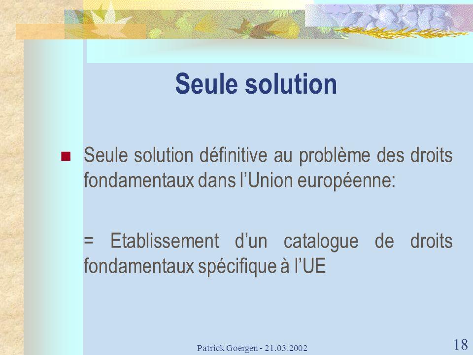Patrick Goergen - 21.03.2002 18 Seule solution Seule solution définitive au problème des droits fondamentaux dans lUnion européenne: = Etablissement d