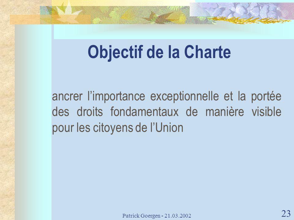 Patrick Goergen - 21.03.2002 23 Objectif de la Charte ancrer limportance exceptionnelle et la portée des droits fondamentaux de manière visible pour l