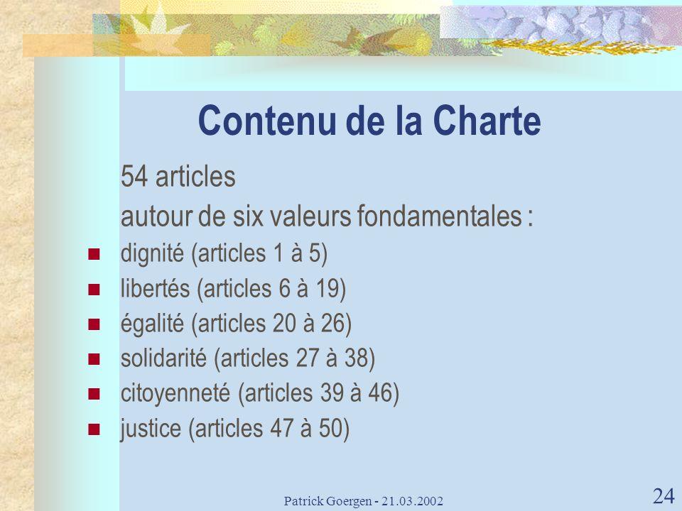 Patrick Goergen - 21.03.2002 24 Contenu de la Charte 54 articles autour de six valeurs fondamentales : dignité (articles 1 à 5) libertés (articles 6 à