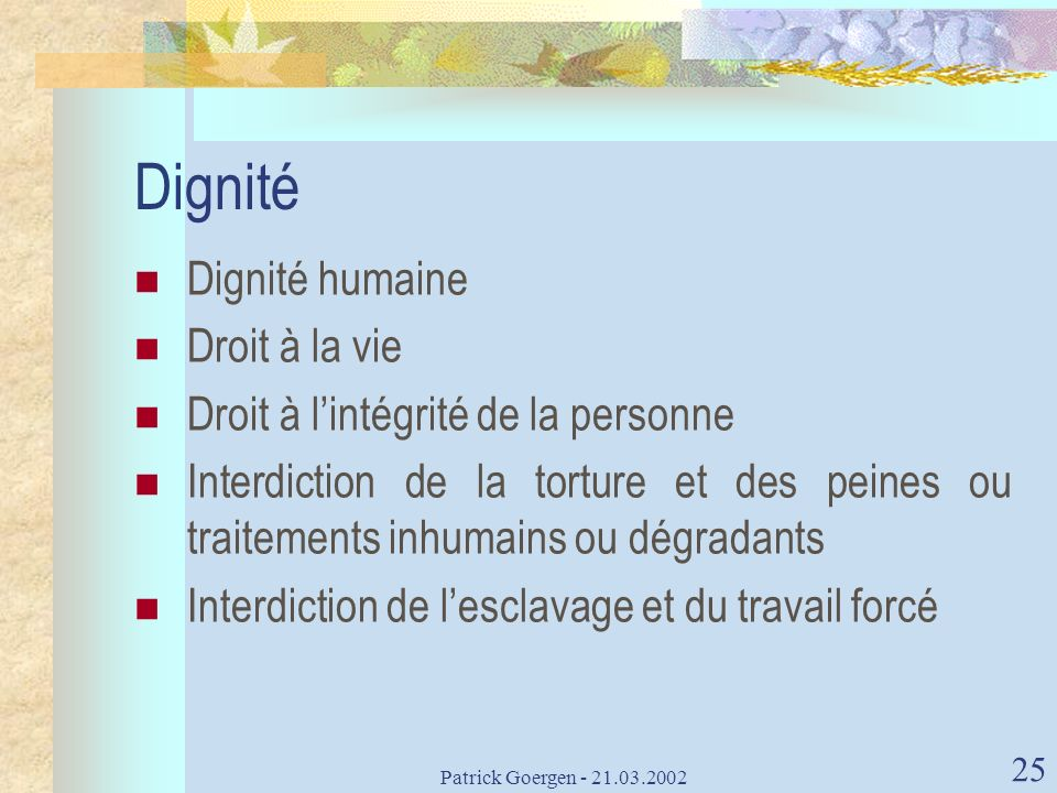 Patrick Goergen - 21.03.2002 25 Dignité Dignité humaine Droit à la vie Droit à lintégrité de la personne Interdiction de la torture et des peines ou t