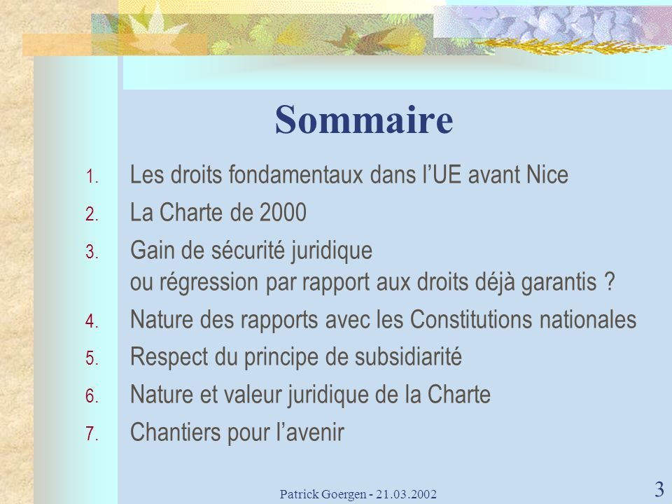 3 Sommaire 1. Les droits fondamentaux dans lUE avant Nice 2. La Charte de 2000 3. Gain de sécurité juridique ou régression par rapport aux droits déjà