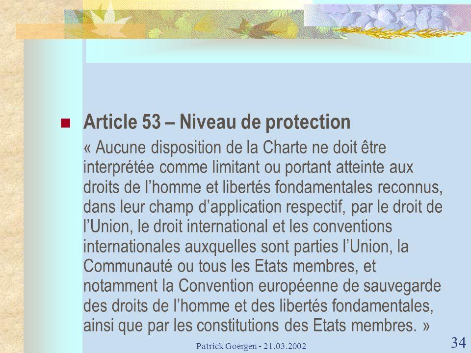Patrick Goergen - 21.03.2002 34 Article 53 – Niveau de protection « Aucune disposition de la Charte ne doit être interprétée comme limitant ou portant