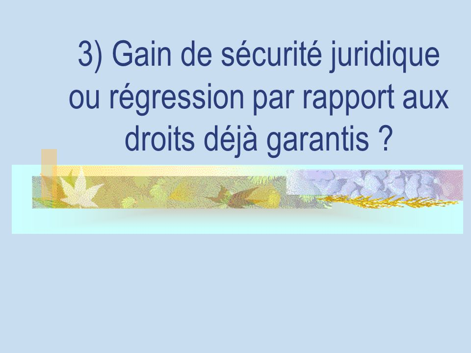 3) Gain de sécurité juridique ou régression par rapport aux droits déjà garantis ?