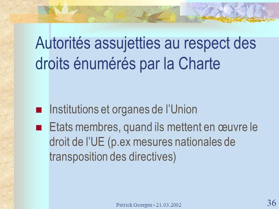 Patrick Goergen - 21.03.2002 36 Autorités assujetties au respect des droits énumérés par la Charte Institutions et organes de lUnion Etats membres, qu