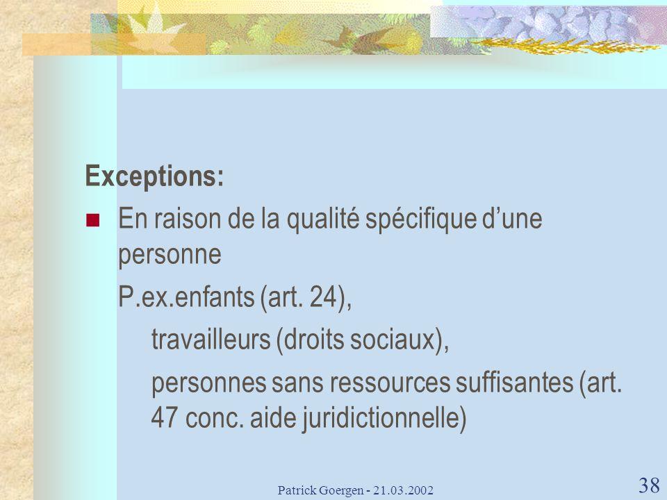 Patrick Goergen - 21.03.2002 38 Exceptions: En raison de la qualité spécifique dune personne P.ex.enfants (art. 24), travailleurs (droits sociaux), pe