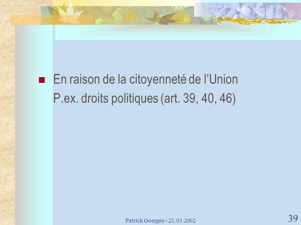 Patrick Goergen - 21.03.2002 39 En raison de la citoyenneté de lUnion P.ex. droits politiques (art. 39, 40, 46)