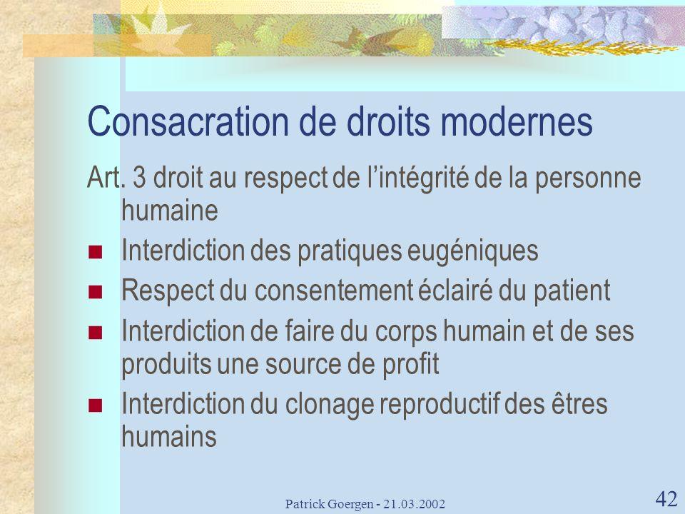 Patrick Goergen - 21.03.2002 42 Consacration de droits modernes Art. 3 droit au respect de lintégrité de la personne humaine Interdiction des pratique