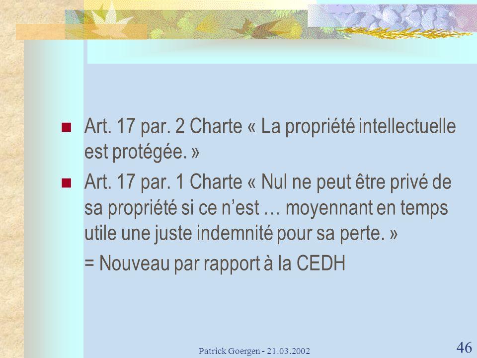 Patrick Goergen - 21.03.2002 46 Art. 17 par. 2 Charte « La propriété intellectuelle est protégée. » Art. 17 par. 1 Charte « Nul ne peut être privé de