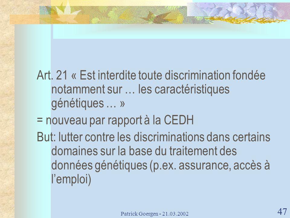 Patrick Goergen - 21.03.2002 47 Art. 21 « Est interdite toute discrimination fondée notamment sur … les caractéristiques génétiques … » = nouveau par