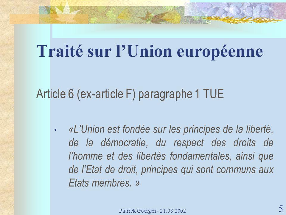 Patrick Goergen - 21.03.2002 5 Traité sur lUnion européenne Article 6 (ex-article F) paragraphe 1 TUE «LUnion est fondée sur les principes de la liber