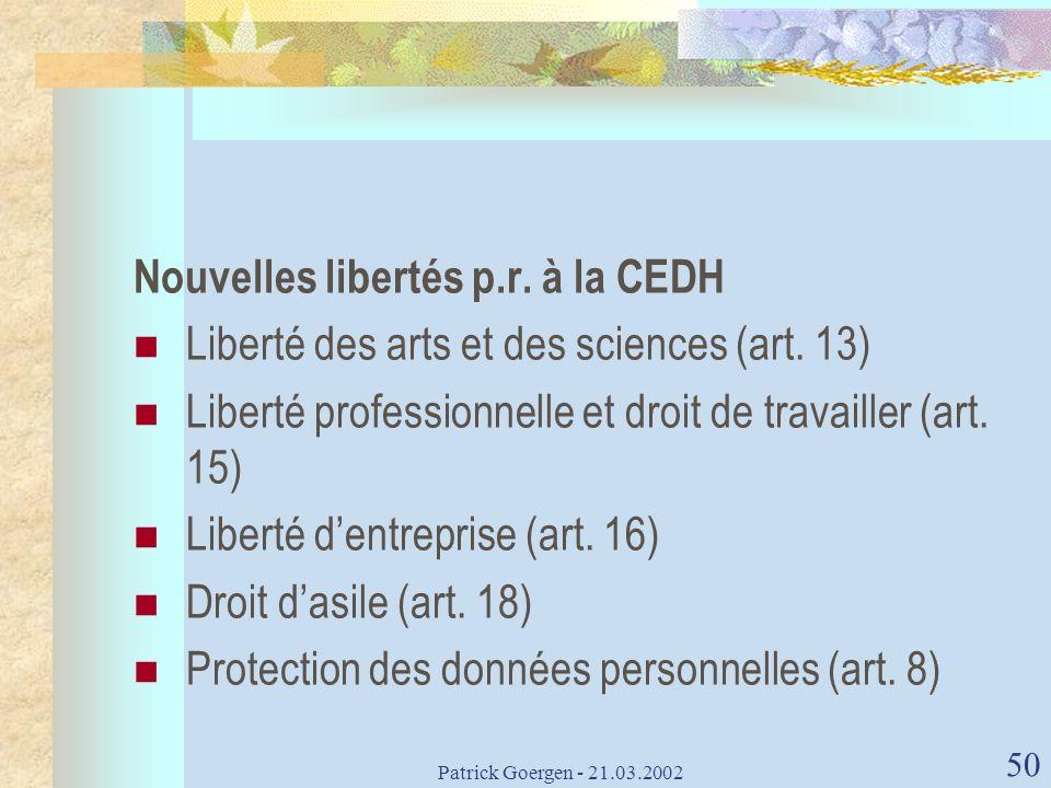 Patrick Goergen - 21.03.2002 50 Nouvelles libertés p.r. à la CEDH Liberté des arts et des sciences (art. 13) Liberté professionnelle et droit de trava