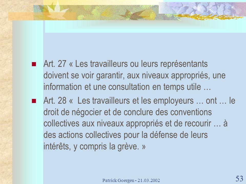 Patrick Goergen - 21.03.2002 53 Art. 27 « Les travailleurs ou leurs représentants doivent se voir garantir, aux niveaux appropriés, une information et