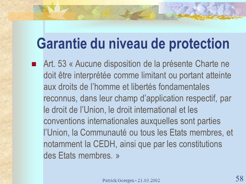 Patrick Goergen - 21.03.2002 58 Garantie du niveau de protection Art. 53 « Aucune disposition de la présente Charte ne doit être interprétée comme lim